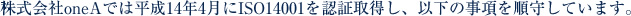 株式会社oneAでは平成14年4月にISO14001を認証取得し、以下の事項を順守しています。