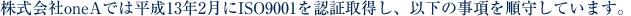 株式会社oneAでは平成13年2月にISO9001を認証取得し、以下の事項を順守しています。